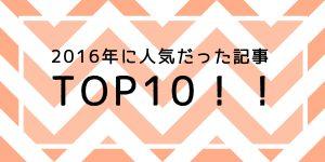 これを超えるぞ!2016年人気記事TOP10!