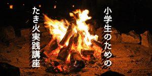 小学生のためのたき火実践講座-たきびじっせんこうざ-